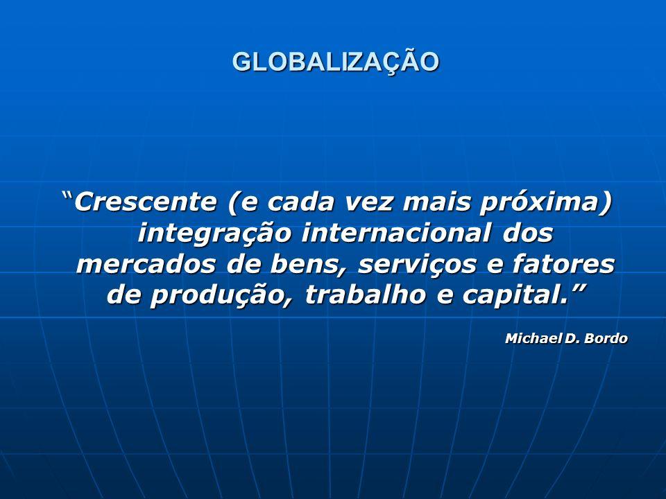 Crescente (e cada vez mais próxima) integração internacional dos mercados de bens, serviços e fatores de produção, trabalho e capital. Crescente (e ca