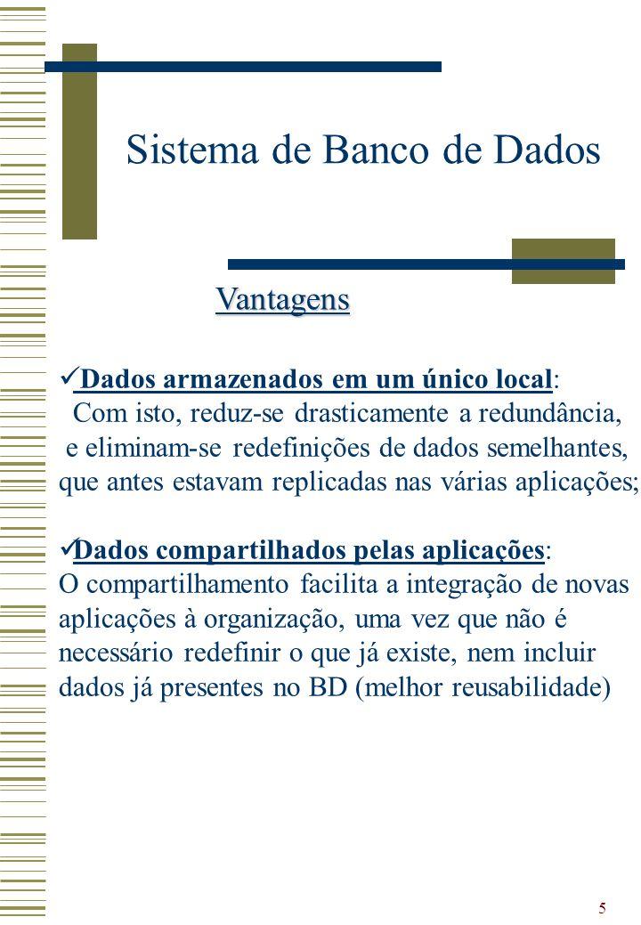 6 Sistema de Banco de Dados Vantagens Flexibilidade de acesso: O acesso ao Banco de Dados é realizado através de programas de alto nível para manipulação de dados; Aplicações não se preocupam com a gerência dos dados: Todo o gerenciamento de dados, no que diz respeito ao acesso, integridade, segurança, concorrência, autorização, etc, é incumbência de um software denominado sistema de gerência de BD (SGBD).