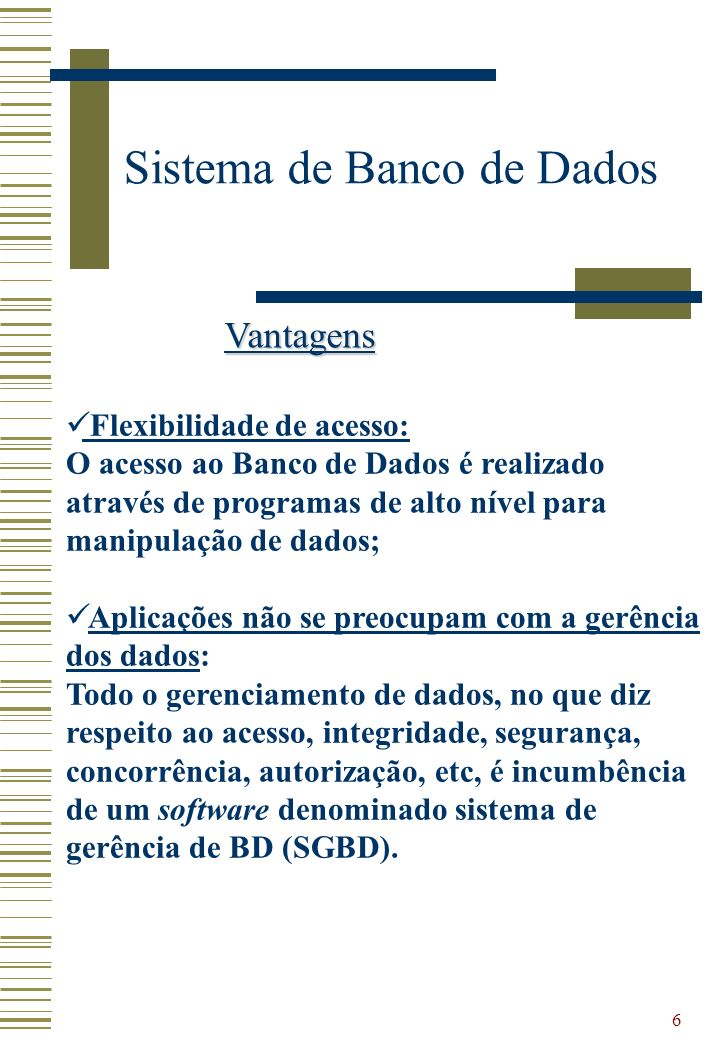 6 Sistema de Banco de Dados Vantagens Flexibilidade de acesso: O acesso ao Banco de Dados é realizado através de programas de alto nível para manipula