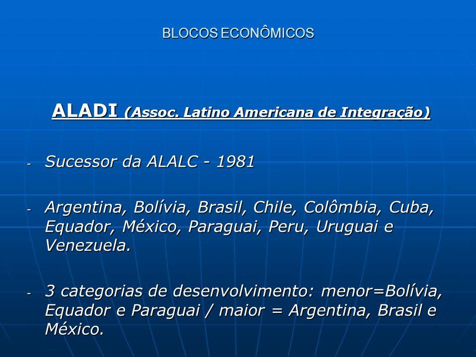 ALADI (Assoc. Latino Americana de Integração) ALADI (Assoc. Latino Americana de Integração) - Sucessor da ALALC - 1981 - Argentina, Bolívia, Brasil, C