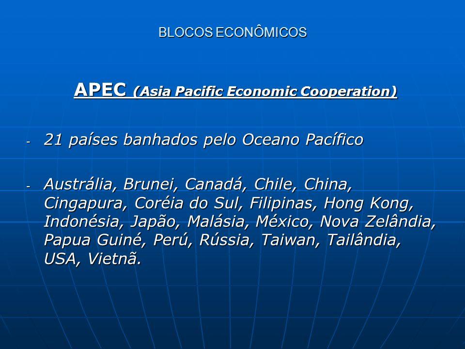 APEC (Asia Pacific Economic Cooperation) APEC (Asia Pacific Economic Cooperation) - 21 países banhados pelo Oceano Pacífico - Austrália, Brunei, Canad