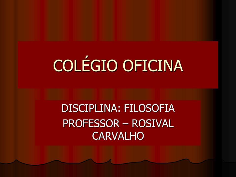 COLÉGIO OFICINA DISCIPLINA: FILOSOFIA PROFESSOR – ROSIVAL CARVALHO
