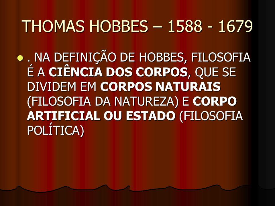 THOMAS HOBBES – 1588 - 1679. NA DEFINIÇÃO DE HOBBES, FILOSOFIA É A CIÊNCIA DOS CORPOS, QUE SE DIVIDEM EM CORPOS NATURAIS (FILOSOFIA DA NATUREZA) E COR