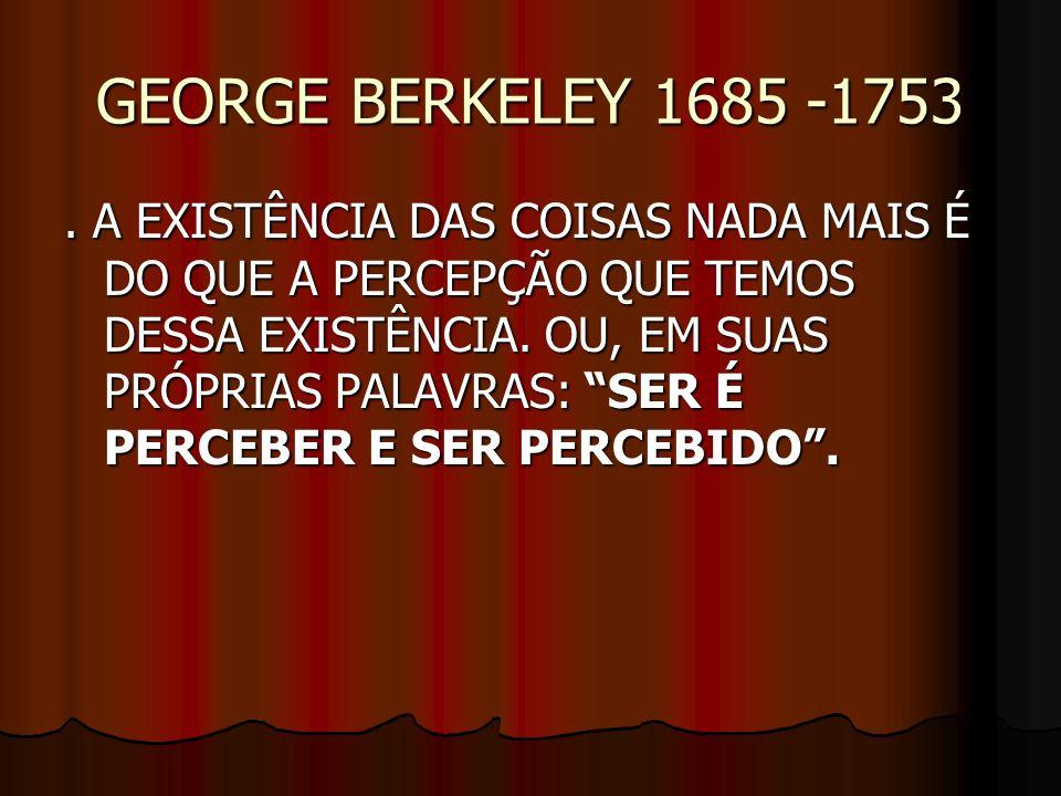 GEORGE BERKELEY 1685 -1753. A EXISTÊNCIA DAS COISAS NADA MAIS É DO QUE A PERCEPÇÃO QUE TEMOS DESSA EXISTÊNCIA. OU, EM SUAS PRÓPRIAS PALAVRAS: SER É PE