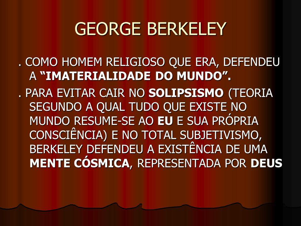GEORGE BERKELEY. COMO HOMEM RELIGIOSO QUE ERA, DEFENDEU A IMATERIALIDADE DO MUNDO.. PARA EVITAR CAIR NO SOLIPSISMO (TEORIA SEGUNDO A QUAL TUDO QUE EXI