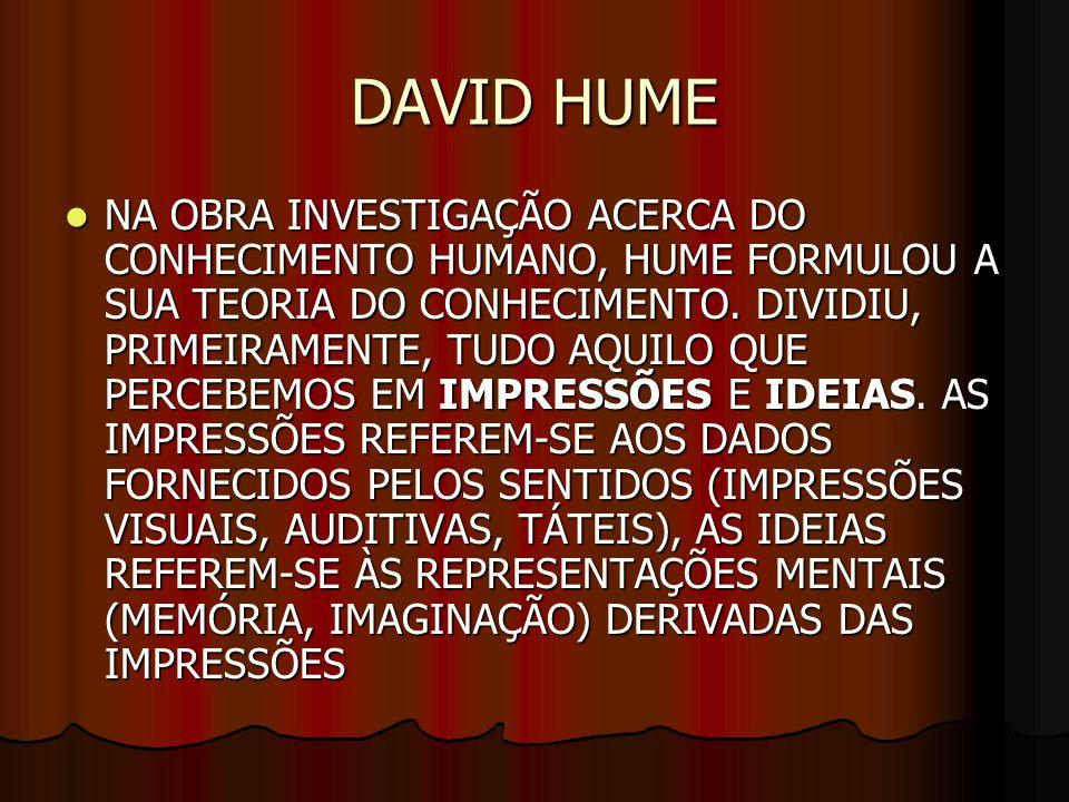 DAVID HUME NA OBRA INVESTIGAÇÃO ACERCA DO CONHECIMENTO HUMANO, HUME FORMULOU A SUA TEORIA DO CONHECIMENTO. DIVIDIU, PRIMEIRAMENTE, TUDO AQUILO QUE PER