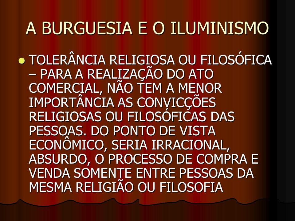 A BURGUESIA E O ILUMINISMO TOLERÂNCIA RELIGIOSA OU FILOSÓFICA – PARA A REALIZAÇÃO DO ATO COMERCIAL, NÃO TEM A MENOR IMPORTÂNCIA AS CONVICÇÕES RELIGIOS