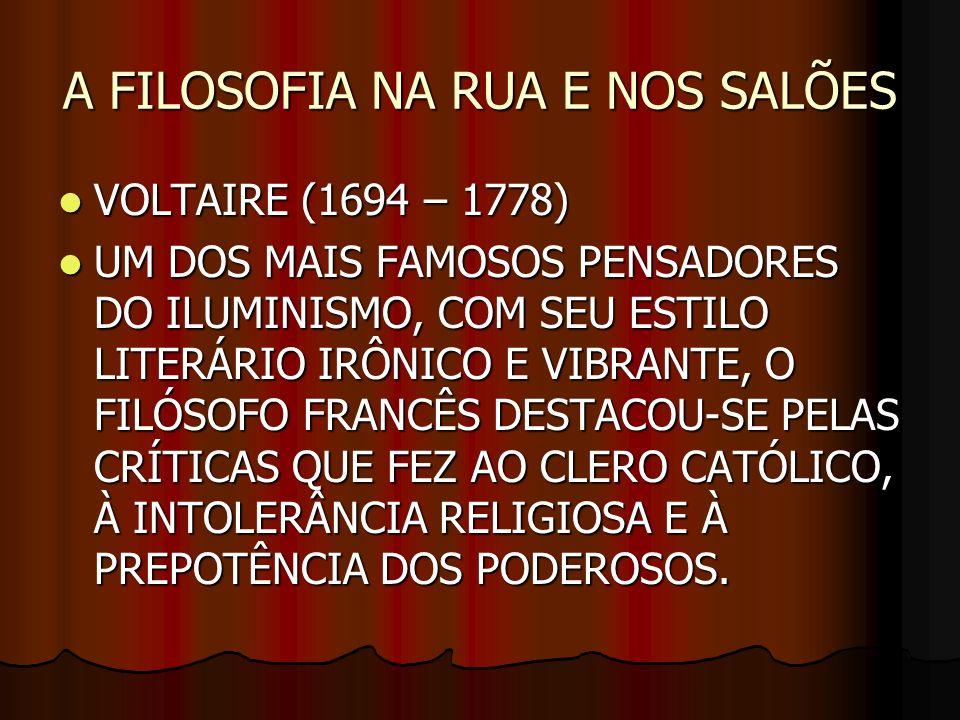 A FILOSOFIA NA RUA E NOS SALÕES VOLTAIRE (1694 – 1778) VOLTAIRE (1694 – 1778) UM DOS MAIS FAMOSOS PENSADORES DO ILUMINISMO, COM SEU ESTILO LITERÁRIO I