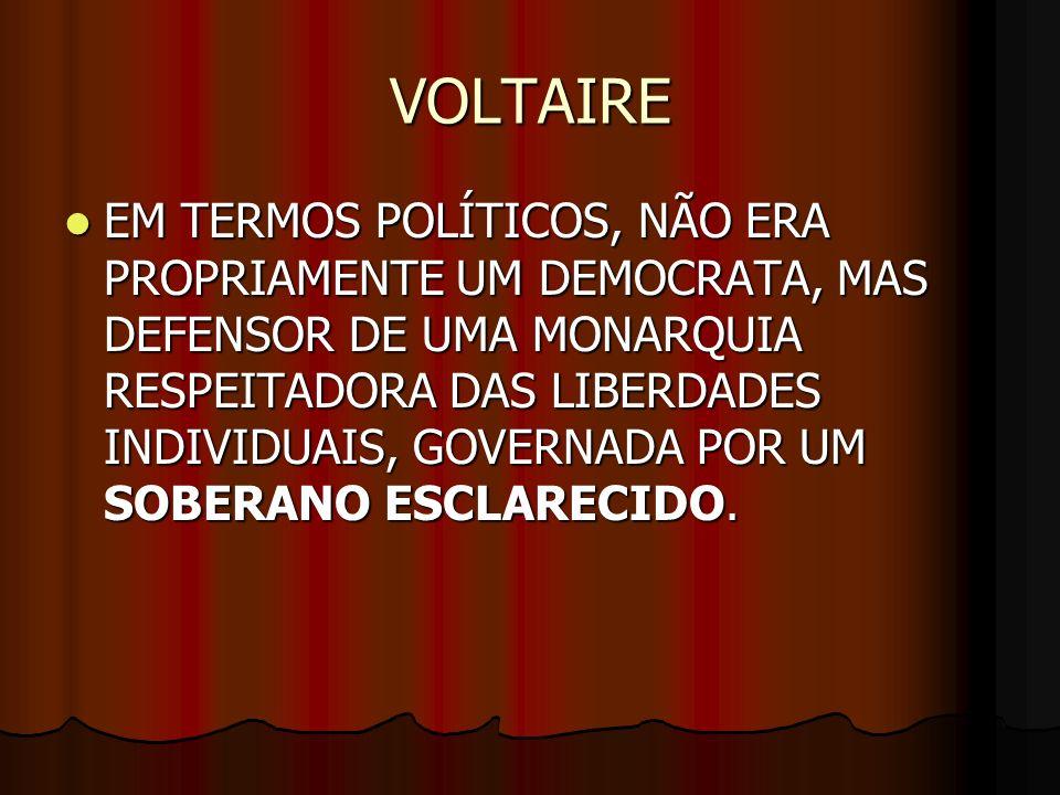 VOLTAIRE EM TERMOS POLÍTICOS, NÃO ERA PROPRIAMENTE UM DEMOCRATA, MAS DEFENSOR DE UMA MONARQUIA RESPEITADORA DAS LIBERDADES INDIVIDUAIS, GOVERNADA POR