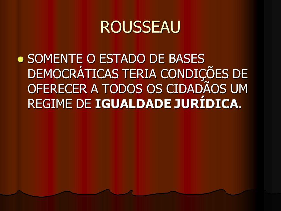 ROUSSEAU SOMENTE O ESTADO DE BASES DEMOCRÁTICAS TERIA CONDIÇÕES DE OFERECER A TODOS OS CIDADÃOS UM REGIME DE IGUALDADE JURÍDICA. SOMENTE O ESTADO DE B
