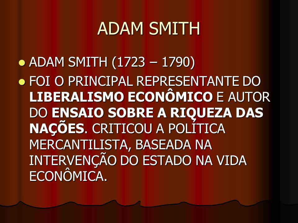 ADAM SMITH ADAM SMITH (1723 – 1790) ADAM SMITH (1723 – 1790) FOI O PRINCIPAL REPRESENTANTE DO LIBERALISMO ECONÔMICO E AUTOR DO ENSAIO SOBRE A RIQUEZA