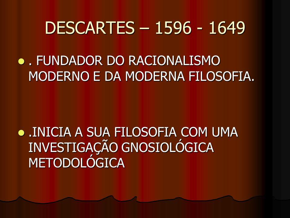 DESCARTES – 1596 - 1649. FUNDADOR DO RACIONALISMO MODERNO E DA MODERNA FILOSOFIA.. FUNDADOR DO RACIONALISMO MODERNO E DA MODERNA FILOSOFIA..INICIA A S