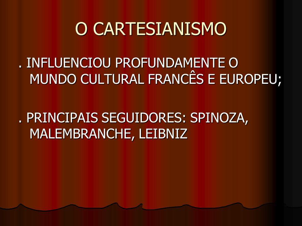 O CARTESIANISMO. INFLUENCIOU PROFUNDAMENTE O MUNDO CULTURAL FRANCÊS E EUROPEU;. PRINCIPAIS SEGUIDORES: SPINOZA, MALEMBRANCHE, LEIBNIZ
