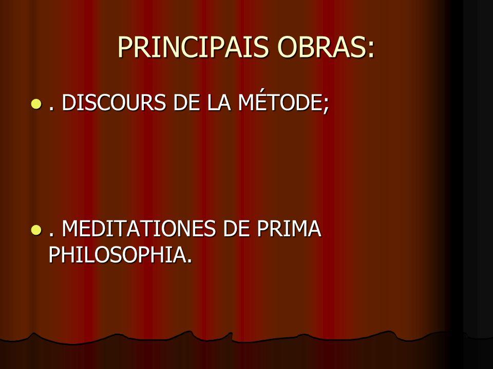 PRINCIPAIS OBRAS:. DISCOURS DE LA MÉTODE;. DISCOURS DE LA MÉTODE;. MEDITATIONES DE PRIMA PHILOSOPHIA.. MEDITATIONES DE PRIMA PHILOSOPHIA.