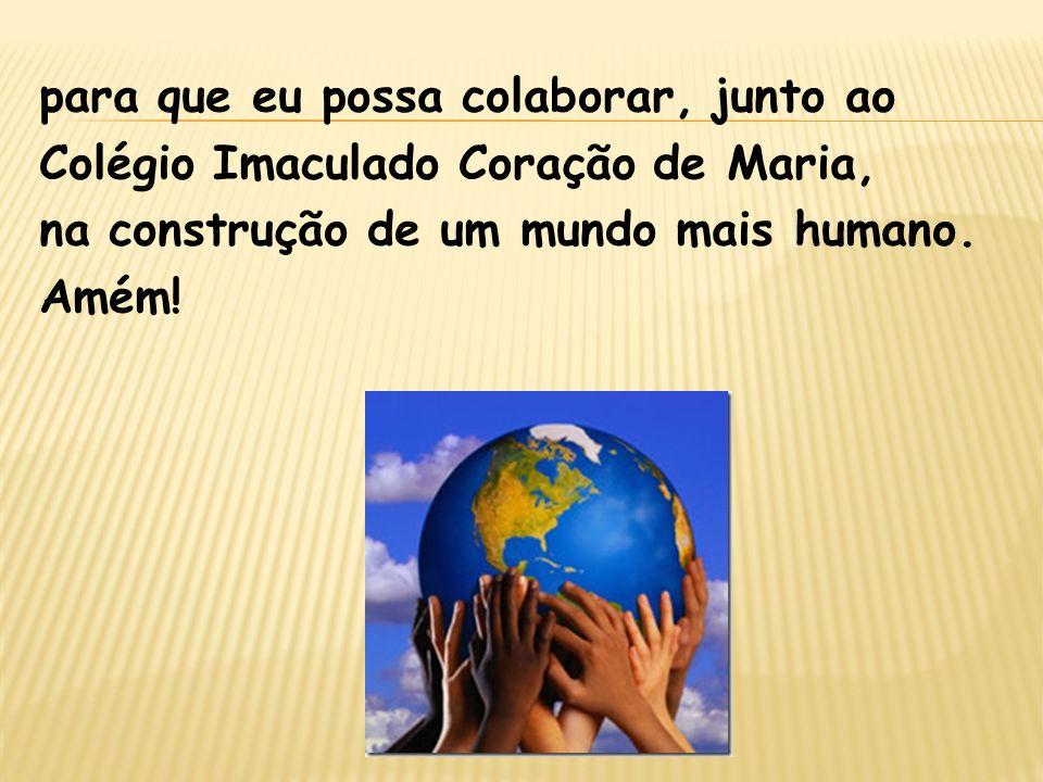 para que eu possa colaborar, junto ao Colégio Imaculado Coração de Maria, na construção de um mundo mais humano. Amém!