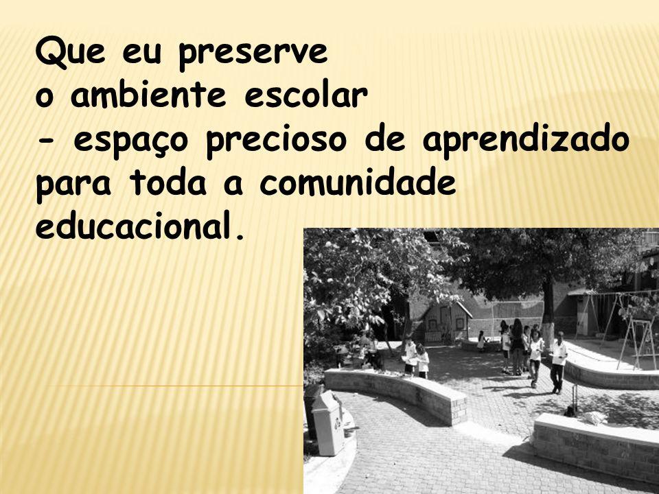 Que eu preserve o ambiente escolar - espaço precioso de aprendizado para toda a comunidade educacional.