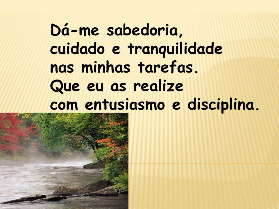 Dá-me sabedoria, cuidado e tranquilidade nas minhas tarefas. Que eu as realize com entusiasmo e disciplina.