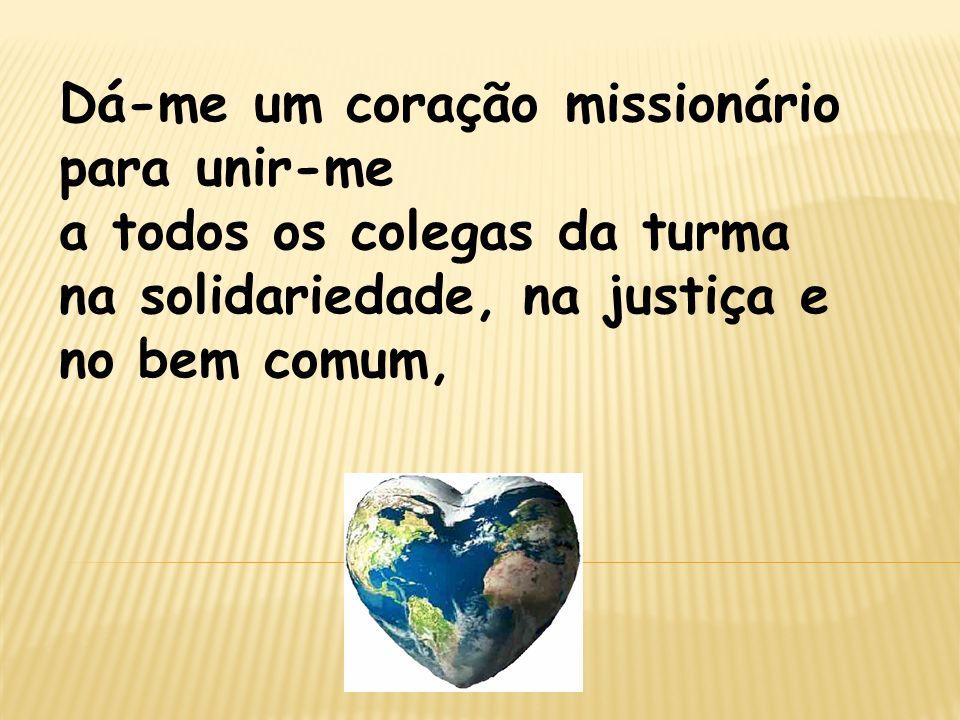 Dá-me um coração missionário para unir-me a todos os colegas da turma na solidariedade, na justiça e no bem comum,