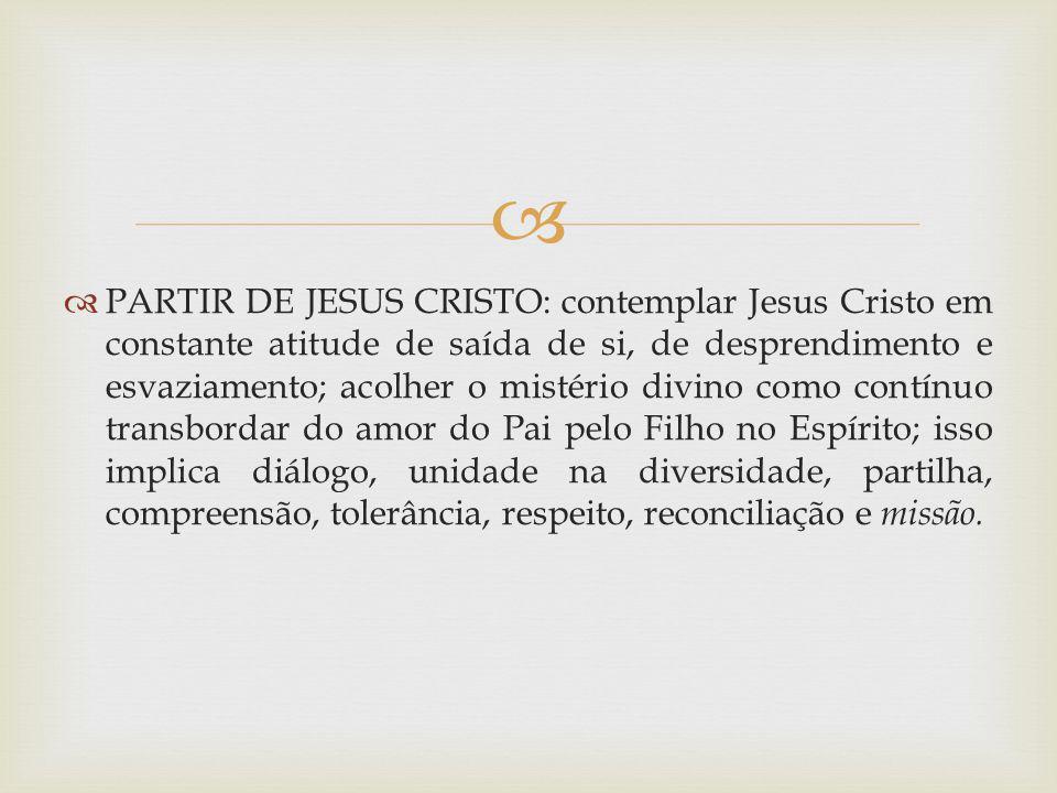 PARTIR DE JESUS CRISTO: contemplar Jesus Cristo em constante atitude de saída de si, de desprendimento e esvaziamento; acolher o mistério divino como