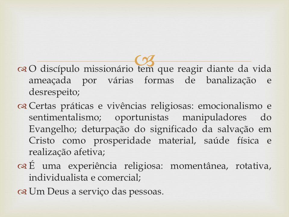 O discípulo missionário tem que reagir diante da vida ameaçada por várias formas de banalização e desrespeito; Certas práticas e vivências religiosas: