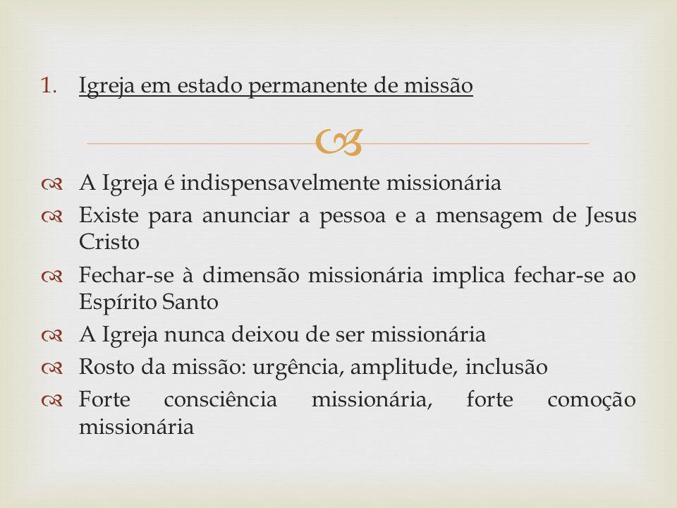 1.Igreja em estado permanente de missão A Igreja é indispensavelmente missionária Existe para anunciar a pessoa e a mensagem de Jesus Cristo Fechar-se