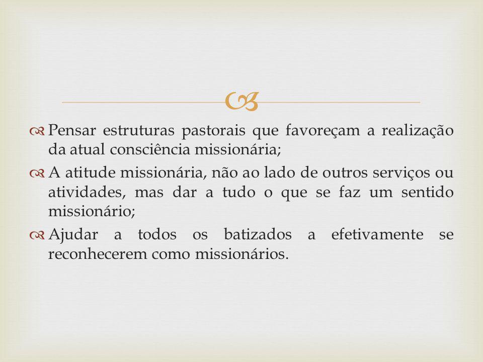 Pensar estruturas pastorais que favoreçam a realização da atual consciência missionária; A atitude missionária, não ao lado de outros serviços ou ativ