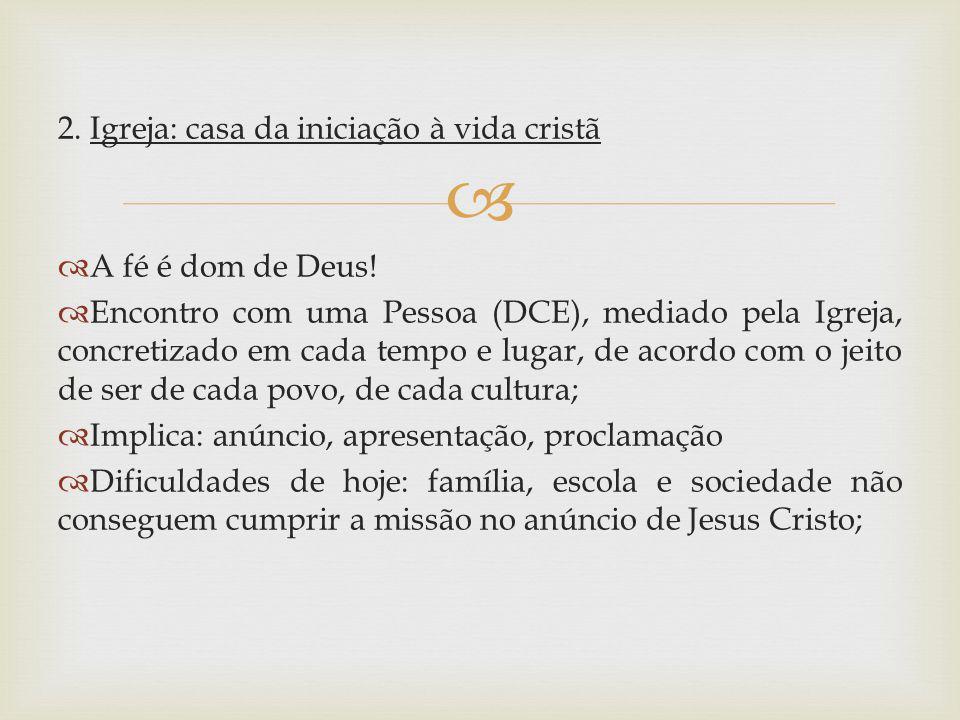 2. Igreja: casa da iniciação à vida cristã A fé é dom de Deus! Encontro com uma Pessoa (DCE), mediado pela Igreja, concretizado em cada tempo e lugar,