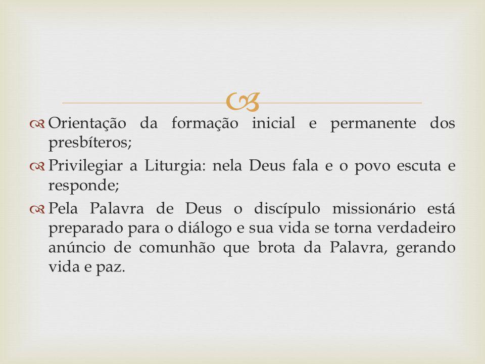 Orientação da formação inicial e permanente dos presbíteros; Privilegiar a Liturgia: nela Deus fala e o povo escuta e responde; Pela Palavra de Deus o