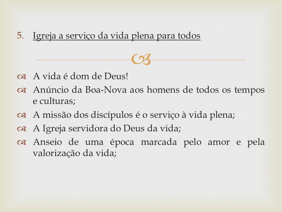 5.Igreja a serviço da vida plena para todos A vida é dom de Deus! Anúncio da Boa-Nova aos homens de todos os tempos e culturas; A missão dos discípulo