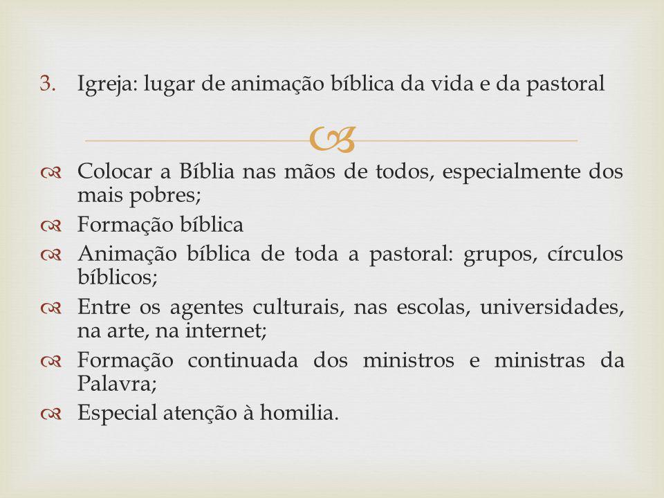 3.Igreja: lugar de animação bíblica da vida e da pastoral Colocar a Bíblia nas mãos de todos, especialmente dos mais pobres; Formação bíblica Animação