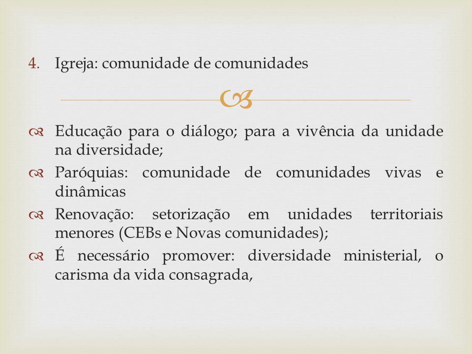 4.Igreja: comunidade de comunidades Educação para o diálogo; para a vivência da unidade na diversidade; Paróquias: comunidade de comunidades vivas e d