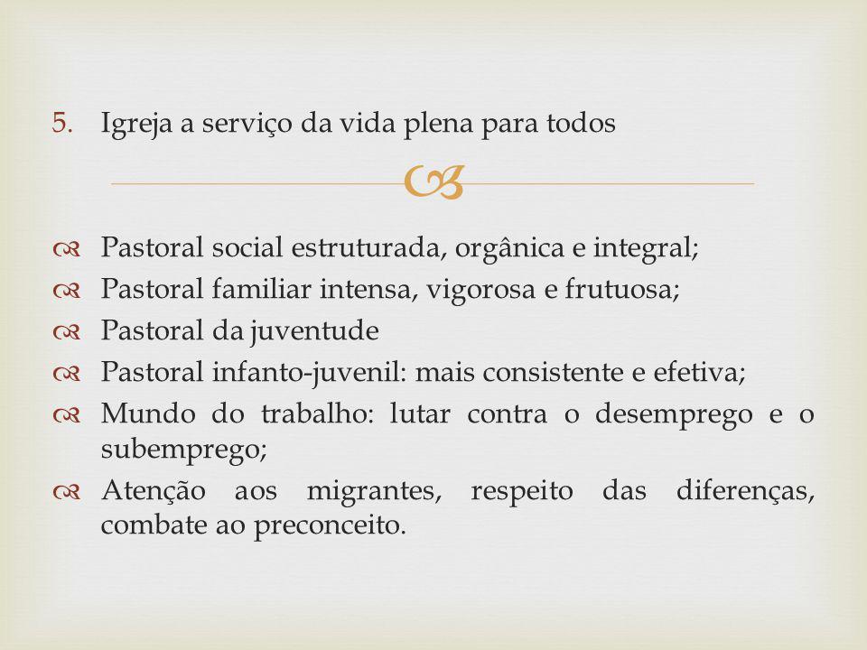 5.Igreja a serviço da vida plena para todos Pastoral social estruturada, orgânica e integral; Pastoral familiar intensa, vigorosa e frutuosa; Pastoral