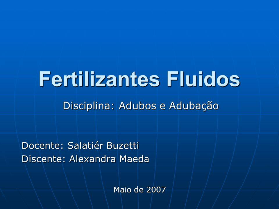Fertilizantes Fluidos Docente: Salatiér Buzetti Discente: Alexandra Maeda Maio de 2007 Disciplina: Adubos e Adubação