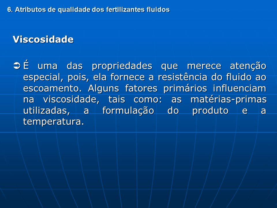 6. Atributos de qualidade dos fertilizantes fluidos Viscosidade É uma das propriedades que merece atenção especial, pois, ela fornece a resistência do