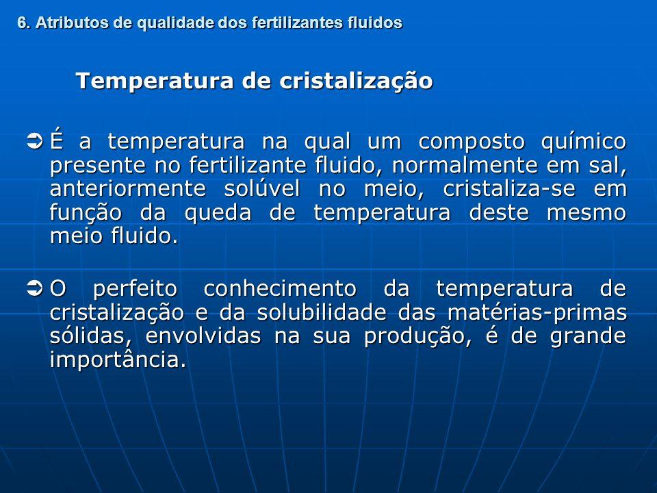 6. Atributos de qualidade dos fertilizantes fluidos Temperatura de cristalização É a temperatura na qual um composto químico presente no fertilizante