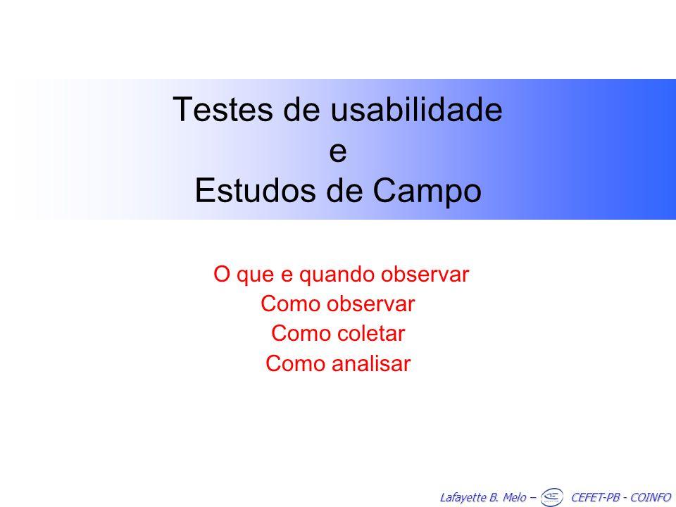 Lafayette B. Melo – CEFET-PB - COINFO Testes de usabilidade e Estudos de Campo O que e quando observar Como observar Como coletar Como analisar