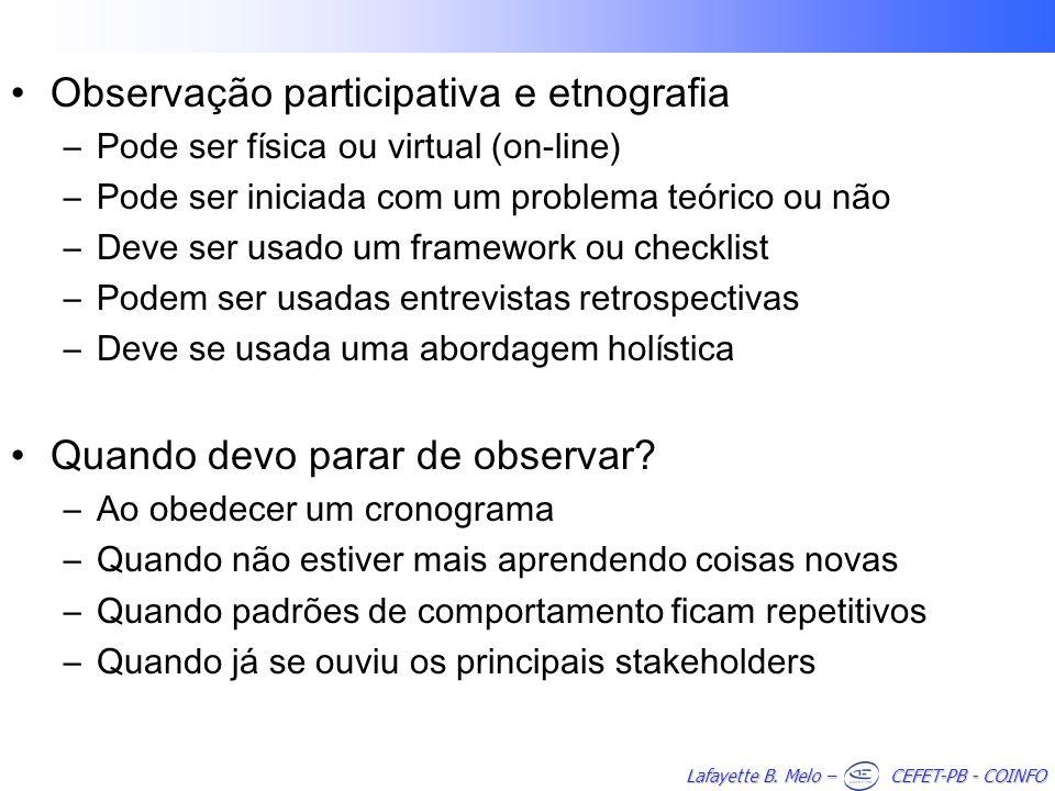 Lafayette B. Melo – CEFET-PB - COINFO Observação participativa e etnografia –Pode ser física ou virtual (on-line) –Pode ser iniciada com um problema t
