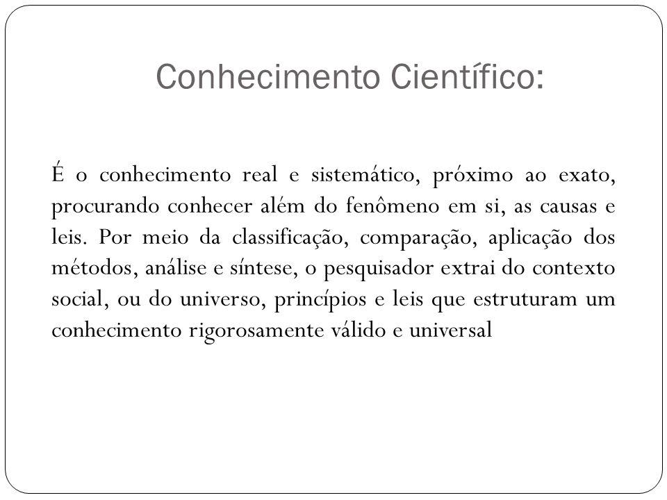 Conhecimento Científico: É o conhecimento real e sistemático, próximo ao exato, procurando conhecer além do fenômeno em si, as causas e leis. Por meio