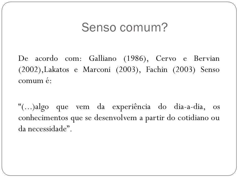 Senso comum? De acordo com: Galliano (1986), Cervo e Bervian (2002),Lakatos e Marconi (2003), Fachin (2003) Senso comum é: (...)algo que vem da experi