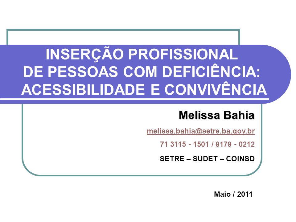 INSERÇÃO PROFISSIONAL DE PESSOAS COM DEFICIÊNCIA: ACESSIBILIDADE E CONVIVÊNCIA Melissa Bahia melissa.bahia@setre.ba.gov.br 71 3115 - 1501 / 8179 - 021