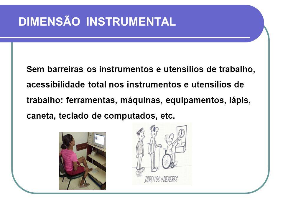 DIMENSÃO INSTRUMENTAL Sem barreiras os instrumentos e utensílios de trabalho, acessibilidade total nos instrumentos e utensílios de trabalho: ferramen