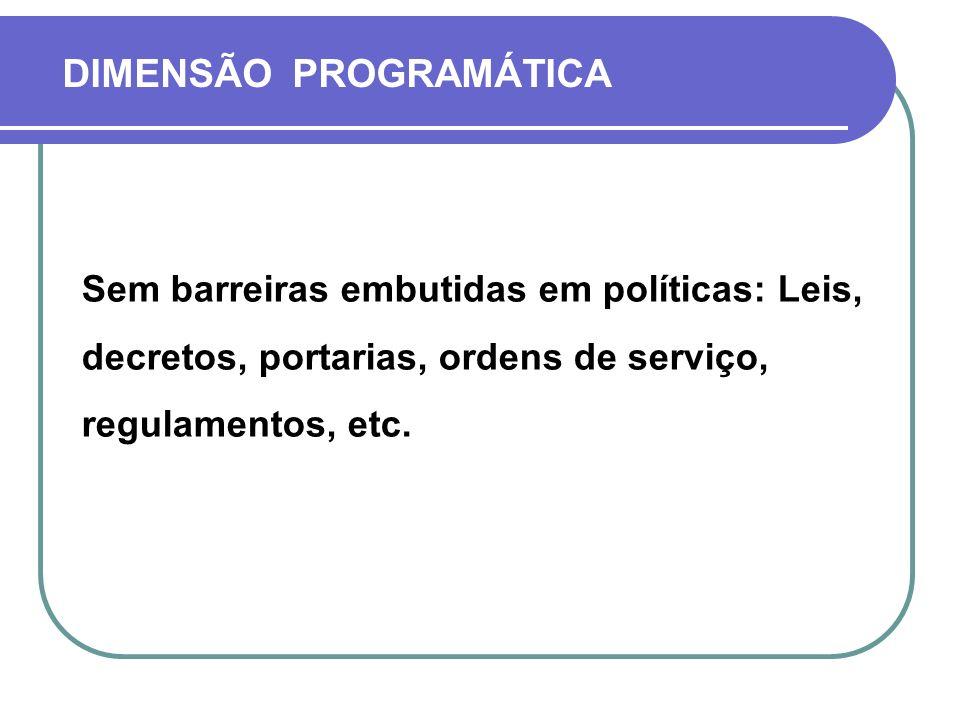 DIMENSÃO PROGRAMÁTICA Sem barreiras embutidas em políticas: Leis, decretos, portarias, ordens de serviço, regulamentos, etc.
