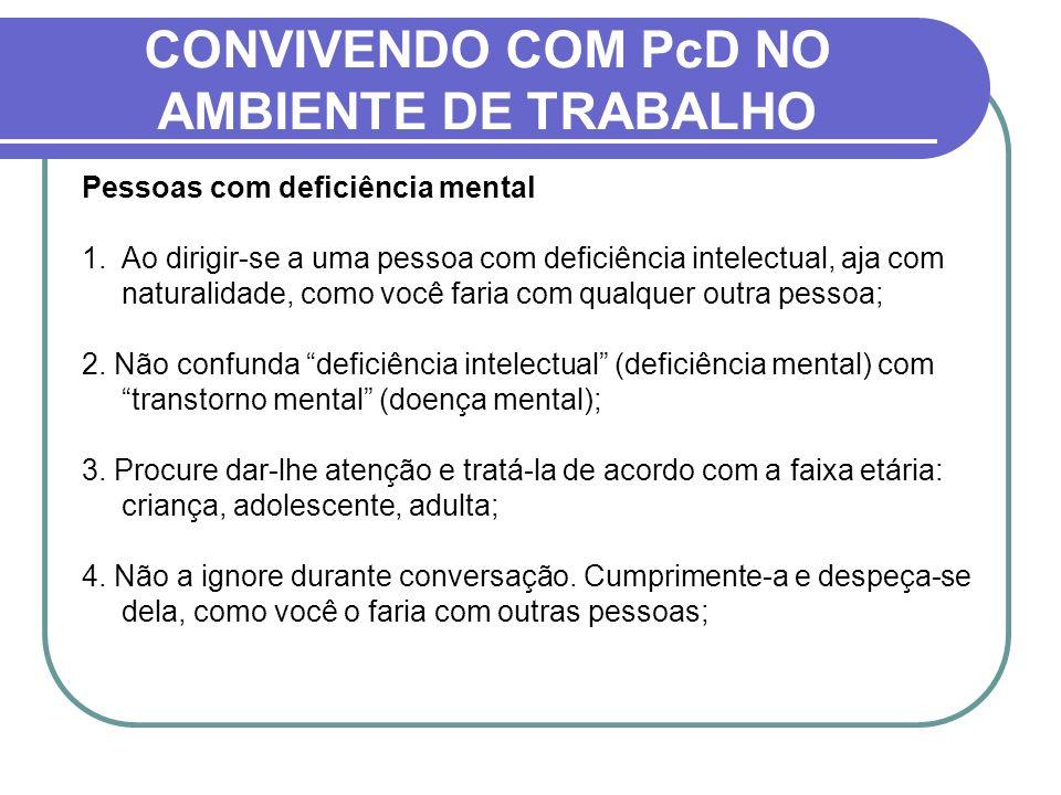 CONVIVENDO COM PcD NO AMBIENTE DE TRABALHO Pessoas com deficiência mental 1.Ao dirigir-se a uma pessoa com deficiência intelectual, aja com naturalida