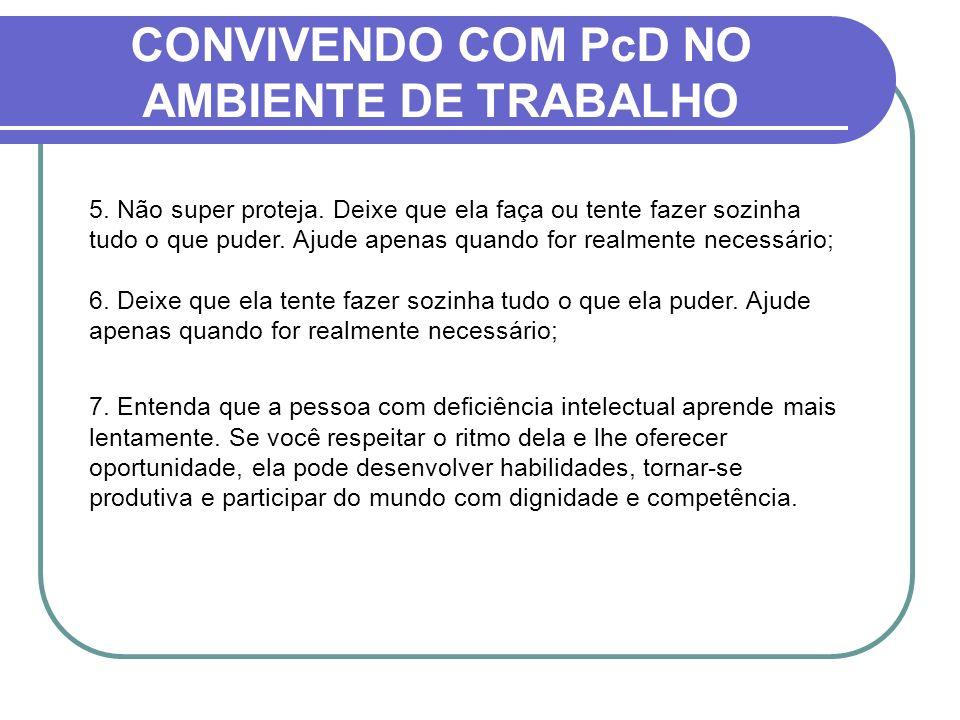 CONVIVENDO COM PcD NO AMBIENTE DE TRABALHO 5. Não super proteja. Deixe que ela faça ou tente fazer sozinha tudo o que puder. Ajude apenas quando for r
