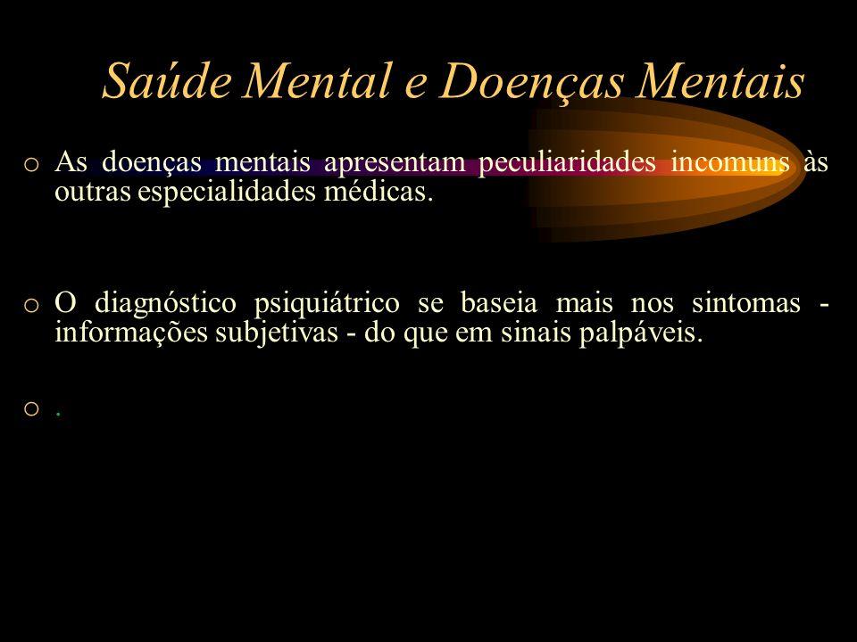 Saúde Mental e Doenças Mentais o As doenças mentais apresentam peculiaridades incomuns às outras especialidades médicas. o O diagnóstico psiquiátrico