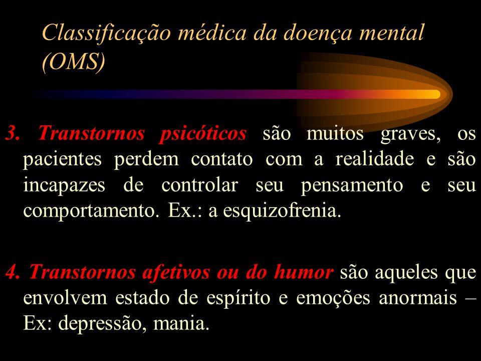 Classificação médica da doença mental (OMS) 3. Transtornos psicóticos são muitos graves, os pacientes perdem contato com a realidade e são incapazes d