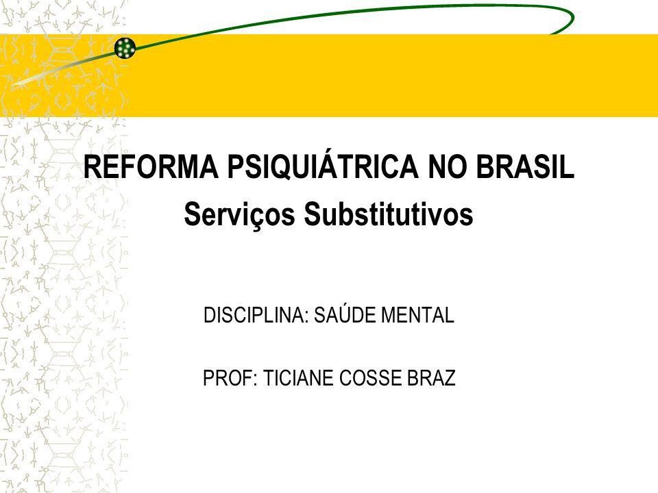 REFORMA PSIQUIÁTRICA NO BRASIL Serviços Substitutivos DISCIPLINA: SAÚDE MENTAL PROF: TICIANE COSSE BRAZ