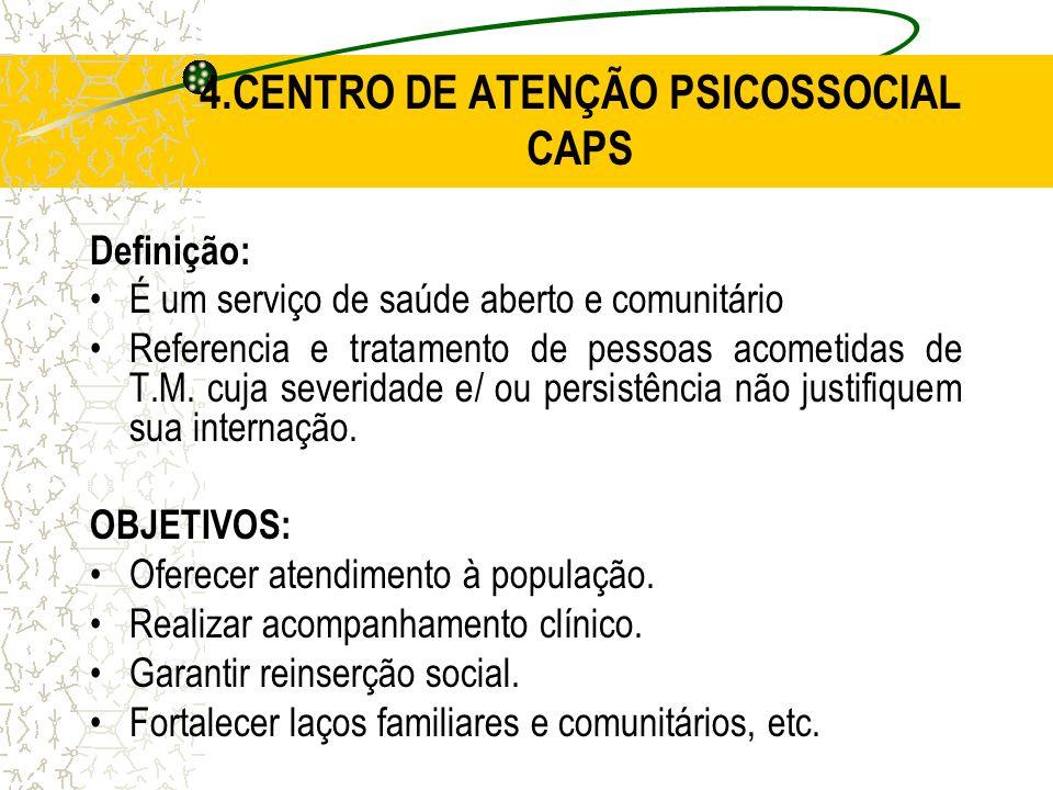 4.CENTRO DE ATENÇÃO PSICOSSOCIAL CAPS Definição: É um serviço de saúde aberto e comunitário Referencia e tratamento de pessoas acometidas de T.M. cuja