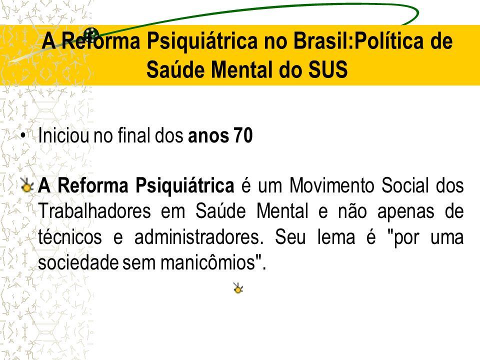 A Reforma Psiquiátrica no Brasil:Política de Saúde Mental do SUS Iniciou no final dos anos 70 A Reforma Psiquiátrica é um Movimento Social dos Trabalh