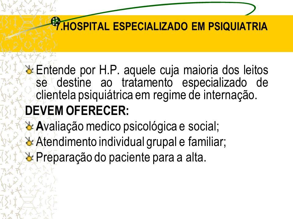 7.HOSPITAL ESPECIALIZADO EM PSIQUIATRIA Entende por H.P. aquele cuja maioria dos leitos se destine ao tratamento especializado de clientela psiquiátri